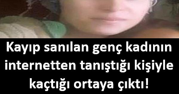 Kayıp sanılan genç kadının internetten tanıştığı kişiyle kaçtığı ortaya çıktı!