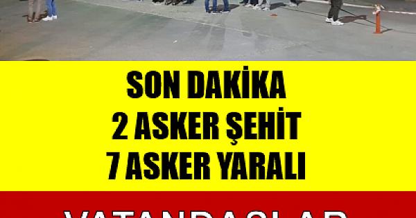 SON DAKİKA :2 asker şehit, 7 asker yaralı