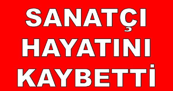 USTA SANATÇI HAYATINI KAYBETTİ