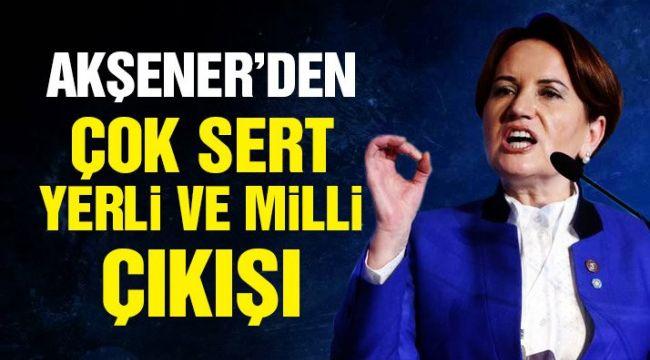 Meral Akşener'den çok sert 'yerli ve milli' çıkışı!