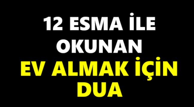 12 Esma ile okunan ev almak için dua..