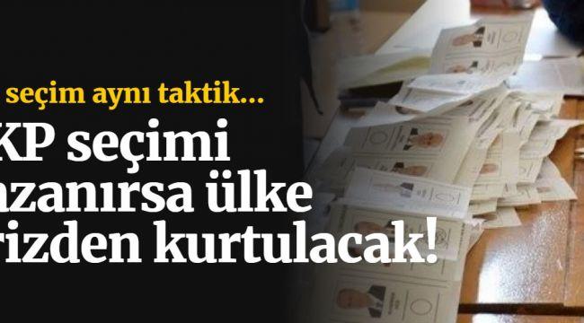 Taktik aynı... AKP seçimi kazanırsa ülke krizden kurtulacak!