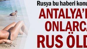 Rusya bu haberi konuşuyor: Antalya'da onlarca Rus öldü