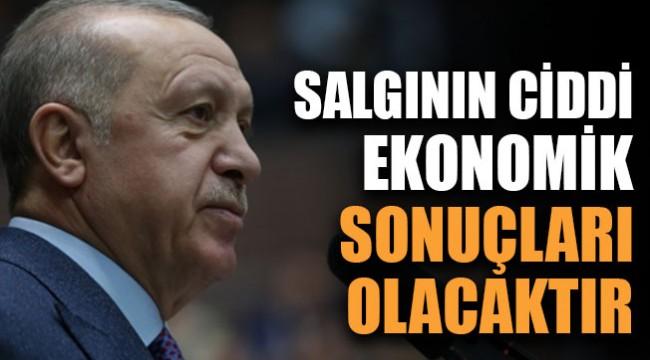 Erdoğan:Salgının ciddi ekonomik sonuçları olacaktır