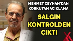 Prof. Dr. Mehmet Ceyhan'dan korkutan açıklama: Salgın kontrolden çıktı